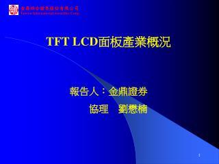 TFT LCD 面板產業概況 報告人:金鼎證券            協理    劉懋楠