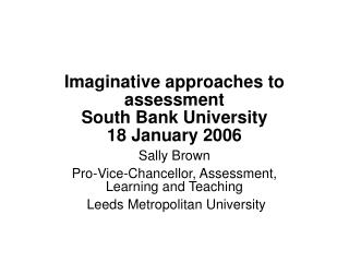 Imaginative approaches to assessment South Bank University 18 January 2006
