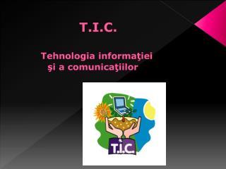 T.I.C. Tehnologia informa ţ iei ş i  a  comunica ţ iilor