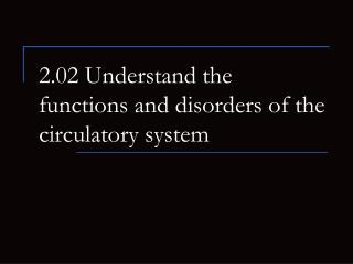 2.02 Understand the functions and disorders of the circulatory system