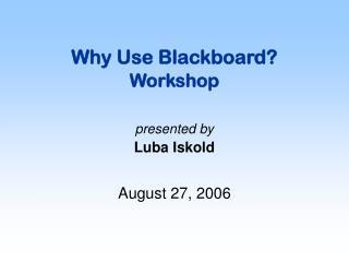 Why Use Blackboard? Workshop presented by Luba Iskold