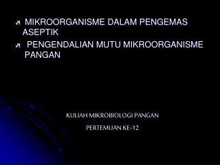 MIKROORGANISME DALAM PENGEMAS ASEPTIK  PENGENDALIAN MUTU MIKROORGANISME PANGAN