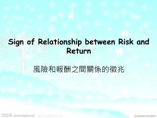 Sign of Relationship between Risk and Return 風險和報酬之間關係的徵兆