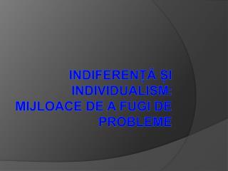 Indiferen?? ?i individualism :  mijloace de a fugi de probleme