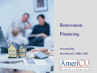 Renovation  Financing Presented By: Kim Renock, CMB, CRO