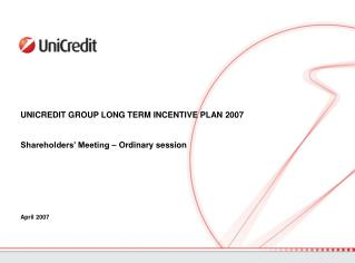 UNICREDIT GROUP LONG TERM INCENTIVE PLAN 2007  Shareholders' Meeting – Ordinary session