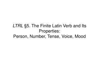 LTRL §5.  The Finite Latin Verb and Its Properties: Person, Number, Tense, Voice, Mood