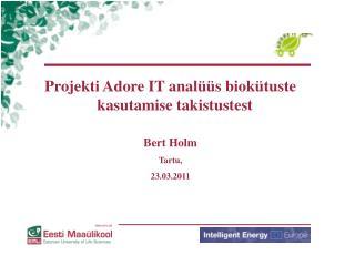 Projekti Adore IT analüüs biokütuste kasutamise takistustest Bert Holm Tartu, 23.03 .20 11