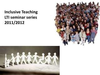 Inclusive Teaching  LTI seminar series 2011/2012