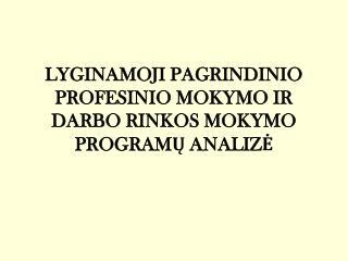 LYGINAMOJI PAGRINDINIO PROFESINIO MOKYMO IR DARBO RINKOS MOKYMO PROGRAMŲ ANALIZĖ