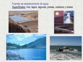 Fuentes de abastecimiento de agua: Superficiales:  ríos, lagos, lagunas, presas, océanos y mares
