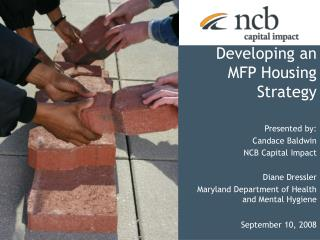 Developing an  MFP Housing Strategy Presented by:  Candace Baldwin NCB Capital Impact