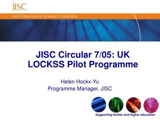 JISC Circular 7/05: UK LOCKSS Pilot Programme  Helen Hockx-Yu Programme Manager, JISC