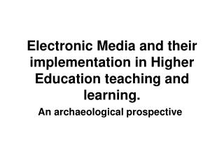 Electronic Media and their implementation in Higher Education teaching and learning.