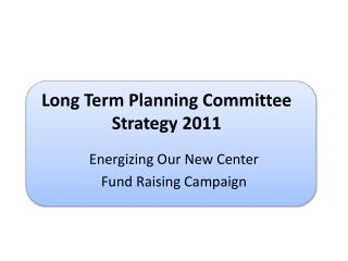 Long Term Planning Committee Strategy 2011