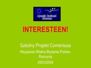INTERESTEEN!  Szkolny Projekt Comeniusa Hiszpania - Wielka Brytania - Polska - Rumunia 2003/2004