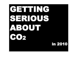 GETTING SERIOUS ABOUT CO 2 in 2010
