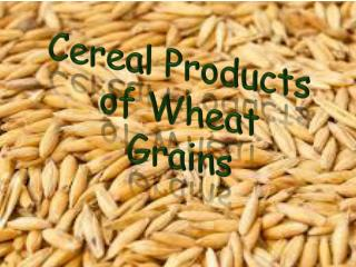 Cereal  P roducts of Wheat  Grains