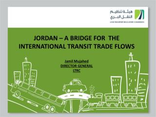 JORDAN – A BRIDGE FOR  THE INTERNATIONAL TRANSIT TRADE FLOWS Jamil Mujahed DIRECTOR GENERAL LTRC