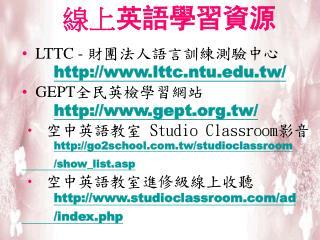 線上 英語學習資源 LTTC -  財團法人語言訓練測驗中心 lttc.ntu.tw/   GEPT 全民英檢學習網站 gept.tw/