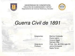 Guerra Civil de 1891 Integrantes:Maritza Cereceda Paula Labrín Octavio Rojas