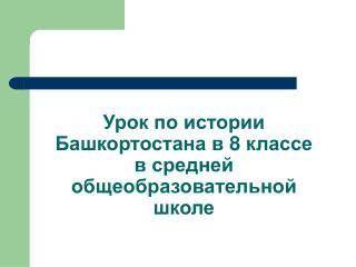Урок по истории Башкортостана в 8 классе в средней общеобразовательной школе