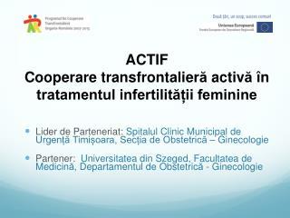 ACTIF Cooperare transfrontalier ă  activ ă î n tratamentul infertilității feminine