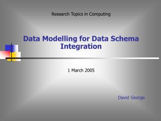 Research Topics in Computing    Data Modelling for Data Schema Integration   1 March 2005     David George