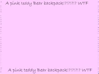 A pink teddy Bear backpack!?!?!?!? WTF