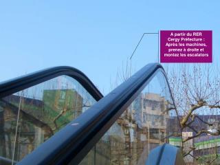 A partir du RER Cergy Préfecture : Après les machines, prenez à droite et montez les escalators