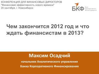 Максим Осадчий начальник Аналитического управления  Банка Корпоративного Финансирования