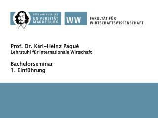 Prof. Dr. Karl-Heinz Paqué Lehrstuhl für Internationale Wirtschaft Bachelorseminar 1. Einführung