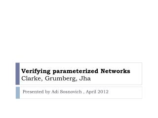 Verifying parameterized Networks  Clarke, Grumberg, Jha