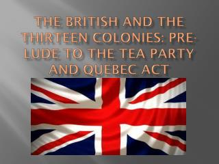 The British and the Thirteen Colonies: Pre- lude  to the Tea Party and Quebec Act