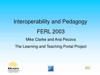 Interoperability and Pedagogy FERL 2003 Mike Clarke and Ana Pecova