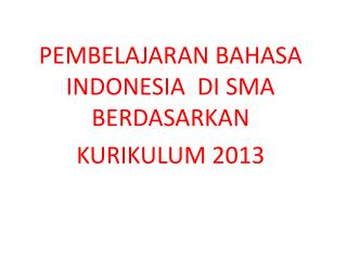 PEMBELAJARAN BAHASA INDONESIA   DI SMA    BERDASARKAN  KURIKULUM 2013