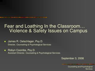 Fear and Loathing In the Classroom   Violence  Safety Issues on Campus     James R. Oelschlager, Psy.D.  Director, Couns