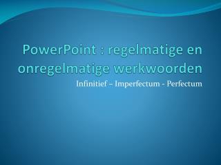 PowerPoint : regelmatige en onregelmatige werkwoorden