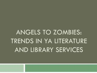 Angels to ZOMBIES:  Trends in YA literature  and library services