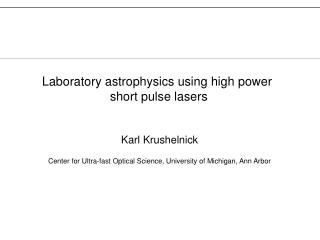 Karl Krushelnick Center for Ultra-fast Optical Science, University of Michigan, Ann Arbor