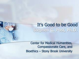 It�s Good to be Good Stephen G. Post, Ph.D.