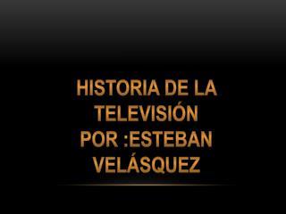 Historia  de la  televisión Por  : esteban velásquez