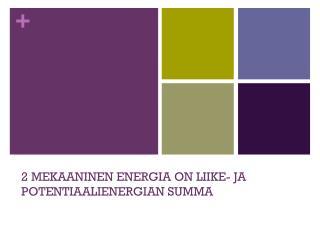 2 MEKAANINEN ENERGIA ON LIIKE- JA POTENTIAALIENERGIAN SUMMA