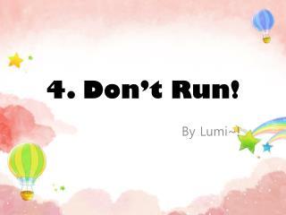 4. Don ' t Run!