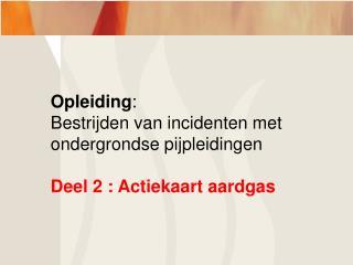 Opleiding : Bestrijden van incidenten met  ondergrondse pijpleidingen Deel 2 : Actiekaart aardgas