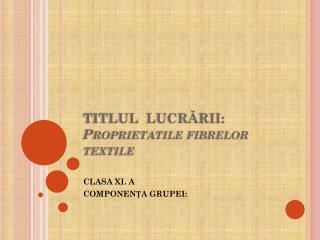 TITLUL  LUCRĂRII: Proprietatile  fibrelor textile