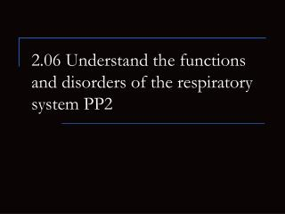 2.06 Understand the functions and disorders of the respiratory system PP2