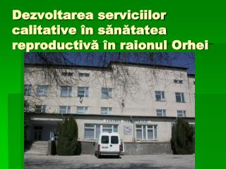 De zvoltarea serviciilor calitative în sănătatea reproductivă în raionul Orhei
