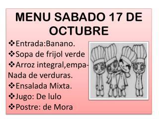 MENU SABADO  17  DE  OCTU BRE Entrada:Banano . Sopa de frijol verde Arroz  integral,empa -