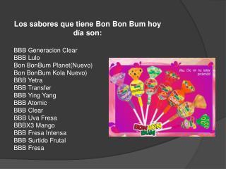 Los sabores que tiene Bon Bon Bum hoy d í a son: BBB  Generacion  Clear BBB Lulo